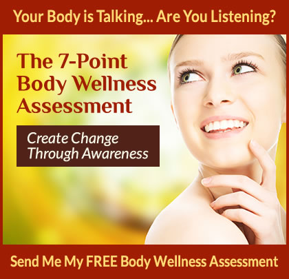 The 7-Point Body Wellness Assessment - Create Change Through Awareness. Send Me My Free Body Wellness Assessment.