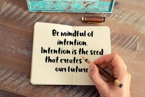Setting intentions is a more powerful tool than setting goals, for it puts you in a frame of mind that empowers you to make positive choices at all times.